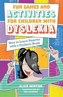 Fun Games and Activities for Children with Dyslexia : How to Learn Smarter with a Dyslexic Brain - Alais Winton