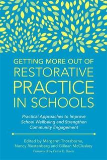 Getting More Out of Restorative Practice in Schools : Practical Approaches to Improve School Wellbeing and Strengthen Community Engagement