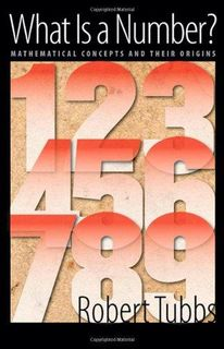 What Is a Number? Mathematical Concepts and Their Origins By Robert Tubbs