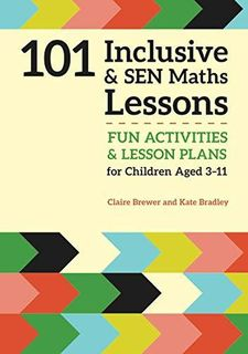 101 Inclusive and SEN Maths Lessons: Fun Activities and Lesson Plans for Children Aged 3 – 11 (101 Inclusive and SEN Lessons) by Claire Brewer and Kate Bradley