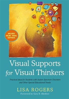Visual Supports for Visual Thinkers : Practical Ideas for Students with Autism Spectrum Disorders and Other Special Educational Needs