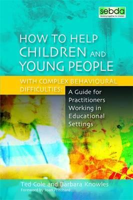 How to Help Children and Young People with Complex Behavioural Difficulties : A Guide for Practitioners Working in Educational Settings